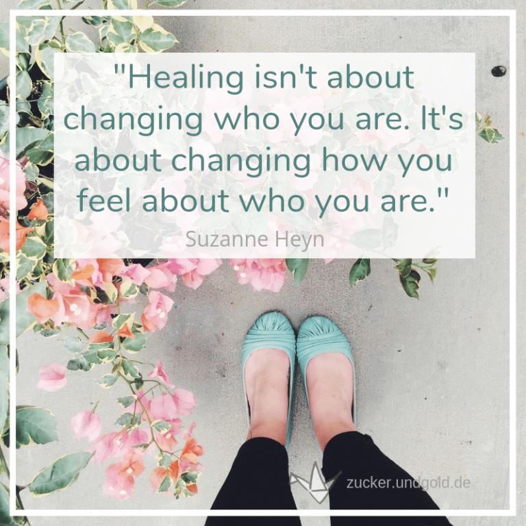 Um zu heilen, musst du nicht verändern, wer du bist. Du musst du verändern, wie du darüber denkst, wer du bist